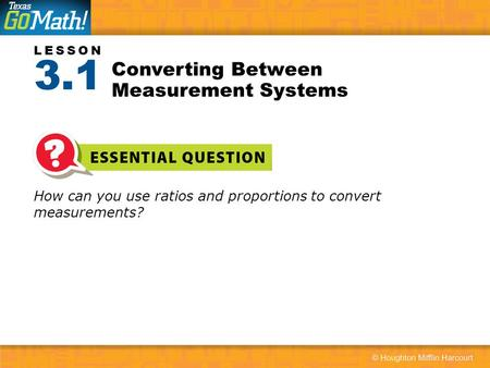 LESSON How can you use ratios and proportions to convert measurements? Converting Between Measurement Systems 3.1.