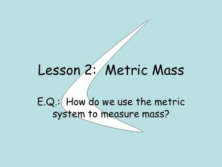 Lesson 2: Metric Mass E.Q.: How do we use the metric system to measure mass?