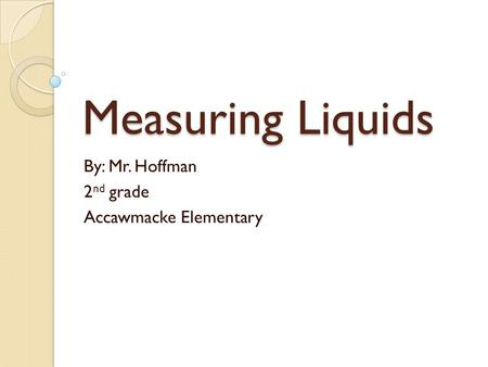 Measuring Liquids By: Mr. Hoffman 2 nd grade Accawmacke Elementary.