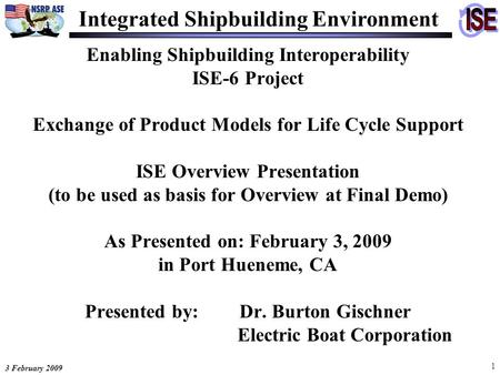 3 February 2009 1 Enabling Shipbuilding Interoperability ISE-6 Project Exchange of Product Models for Life Cycle Support ISE Overview Presentation (to.