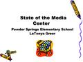 State of the Media Center Powder Springs Elementary School LaTonya Greer State of the Media Center Powder Springs Elementary School LaTonya Greer.