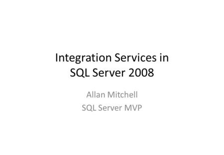 Integration Services in SQL Server 2008 Allan Mitchell SQL Server MVP.