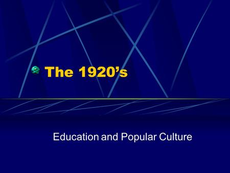 The 1920's Education and Popular Culture. Progressive Education – John Dewey By 1914,1 million American students attended high school By 1926, 4 million.