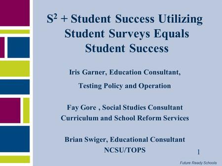 Future Ready Schools 1 S 2 + Student Success Utilizing Student Surveys Equals Student Success Iris Garner, Education Consultant, Testing Policy and Operation.