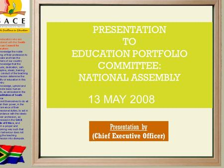 PRESENTATION TO EDUCATION PORTFOLIO COMMITTEE: NATIONAL ASSEMBLY 13 MAY 2008 Presentation by (Chief Executive Officer)