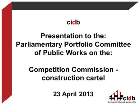 Development through partnership cidb Presentation to the: Parliamentary Portfolio Committee of Public Works on the: Competition Commission - construction.