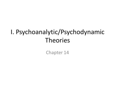 I. Psychoanalytic/Psychodynamic Theories Chapter 14.