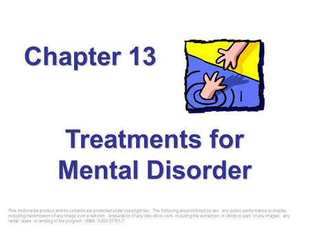 Treatments for Mental Disorder Chapter 13 This multimedia product and its contents are protected under copyright law. The following are prohibited by law: