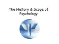 The History & Scope of Psychology. Psychology What does it mean? Inner sensations- mental processes Observable behavior William Wundt John B. Watson.