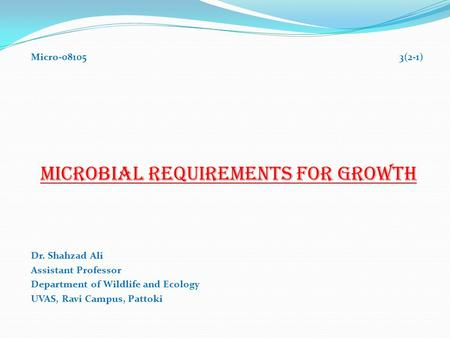 Micro-08105 3(2-1) MICROBIAL REQUIREMENTS FOR GROWTH Dr. Shahzad Ali Assistant Professor Department of Wildlife and Ecology UVAS, Ravi Campus, Pattoki.