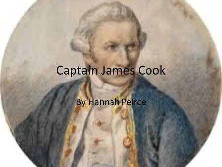 Captain James Cook By Hannah Peirce. Before Captain James Cook was an explorer James Cook was born on October 27 th 1728 in Britain. He is the son of.