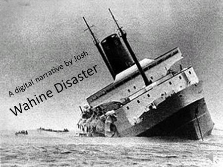 Wahine Disaster A digital narrative by Josh I am a survivor of the Wahine disaster and I'm going to tell you about the Wahine disaster.