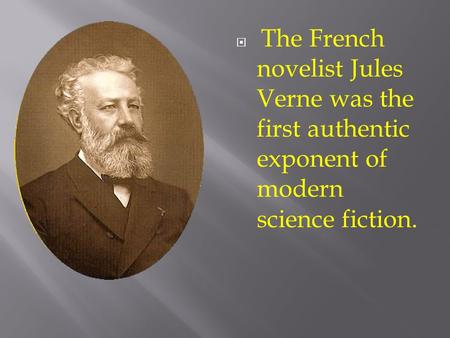  The French novelist Jules Verne was the first authentic exponent of modern science fiction.