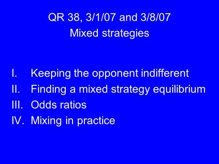 QR 38, 3/1/07 and 3/8/07 Mixed strategies I.Keeping the opponent indifferent II.Finding a mixed strategy equilibrium III.Odds ratios IV.Mixing in practice.