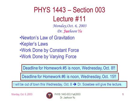 Monday, Oct. 6, 2003PHYS 1443-003, Fall 2003 Dr. Jaehoon Yu 1 PHYS 1443 – Section 003 Lecture #11 Newton's Law of Gravitation Kepler's Laws Work Done by.
