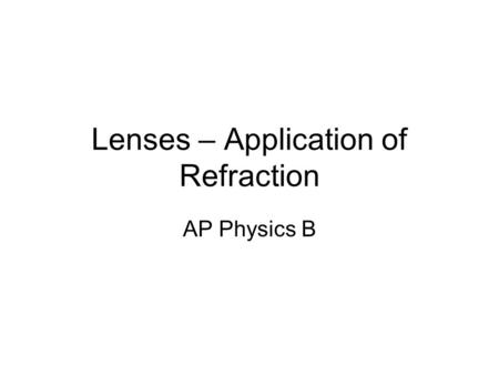 Lenses – Application of Refraction AP Physics B. Lenses – An application of refraction There are 2 basic types of lenses A converging lens (Convex) takes.