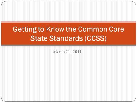 March 21, 2011 Getting to Know the Common Core State Standards (CCSS)