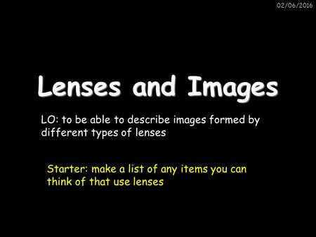 02/06/2016 Lenses and Images LO: to be able to describe images formed by different types of lenses Starter: make a list of any items you can think of that.