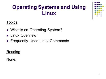 1 Operating Systems and Using Linux Topics What is an Operating System? Linux Overview Frequently Used Linux Commands Reading None.