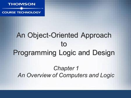 An <strong>Object</strong>-<strong>Oriented</strong> Approach to <strong>Programming</strong> Logic and Design Chapter 1 An Overview of Computers and Logic.