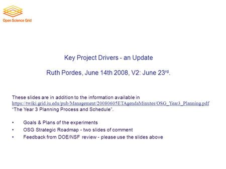 Key Project Drivers - an Update Ruth Pordes, June 14th 2008, V2: June 23 rd. These slides are in addition to the information available in https://twiki.grid.iu.edu/pub/Management/20080605ETAgendaMinutes/OSG_Year3_Planning.pdf.