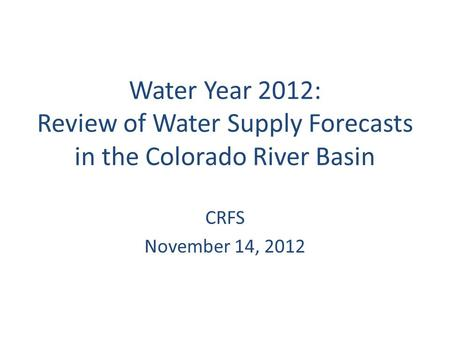 Water Year 2012: Review of Water Supply Forecasts in the Colorado River Basin CRFS November 14, 2012.