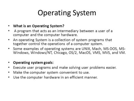 Operating System What is an Operating System? A program that acts as an intermediary between a user of a computer and the computer hardware. An operating.