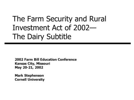 The Farm Security and Rural Investment Act of 2002— The Dairy Subtitle 2002 Farm Bill Education Conference Kansas City, Missouri May 20-21, 2002 Mark Stephenson.