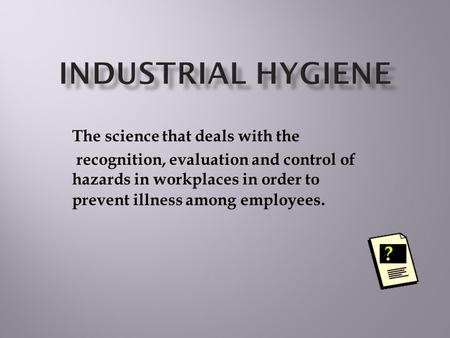 The science that deals with the recognition, evaluation and control of hazards in workplaces in order to prevent illness among employees. ?
