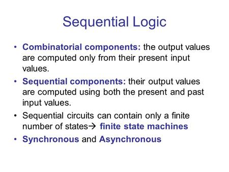 Sequential Logic Combinatorial components: the output values are computed only from their present input values. Sequential components: their output values.