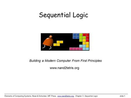 Elements of Computing Systems, Nisan & Schocken, MIT Press, www.nand2tetris.org, Chapter 3: Sequential Logic slide 1www.nand2tetris.org Building a Modern.