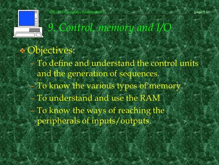 CSI-2111 Computer Architecture Ipage 9-1 9. Control, memory and I/O v Objectives: –To define and understand the control units and the generation of sequences.