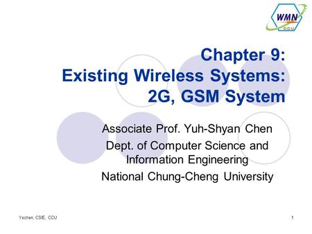 Yschen, CSIE, CCU1 Chapter 9: Existing Wireless Systems: 2G, GSM System Associate Prof. Yuh-Shyan Chen Dept. of Computer Science and Information Engineering.