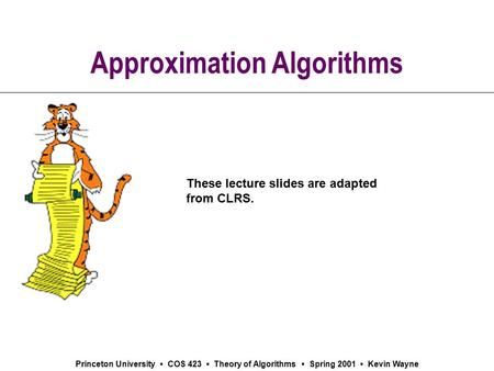 Princeton University COS 423 Theory of Algorithms Spring 2001 Kevin Wayne Approximation Algorithms These lecture slides are adapted from CLRS.