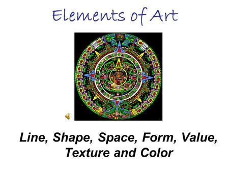 Elements of Art Line, Shape, Space, Form, Value, Texture and Color.