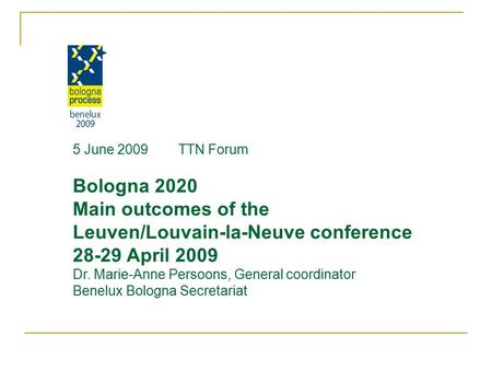 5 June 2009 TTN Forum Bologna 2020 Main outcomes of the Leuven/Louvain-la-Neuve conference 28-29 April 2009 Dr. Marie-Anne Persoons, General coordinator.