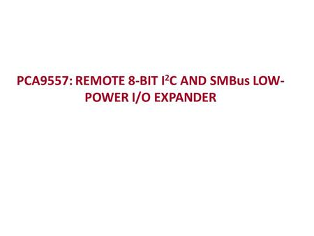 PCA9557: REMOTE 8-BIT I 2 C AND SMBus LOW- POWER I/O EXPANDER.
