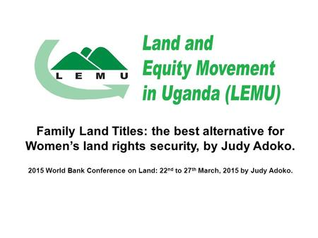 Family Land Titles: the best alternative for Women's land rights security, by Judy Adoko. 2015 World Bank Conference on Land: 22 nd to 27 th March, 2015.