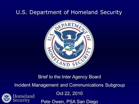 U.S. Department of Homeland Security Brief to the Inter Agency Board Incident Management and Communications Subgroup Oct 22, 2010 Pete Owen, PSA San Diego.