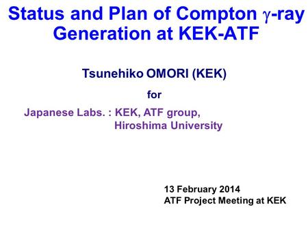 Status and Plan of Compton  -ray Generation at KEK-ATF Japanese Labs. : KEK, ATF group, Hiroshima University Tsunehiko OMORI (KEK) for 13 February 2014.