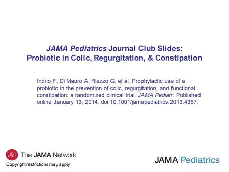 Copyright restrictions may apply JAMA Pediatrics Journal Club Slides: Probiotic in Colic, Regurgitation, & Constipation Indrio F, Di Mauro A, Riezzo G,