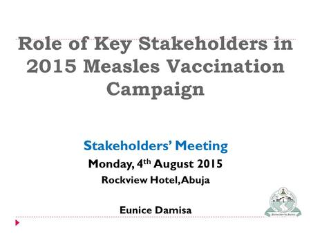 Role of Key Stakeholders in 2015 Measles Vaccination Campaign Stakeholders' Meeting Monday, 4 th August 2015 Rockview Hotel, Abuja Eunice Damisa.