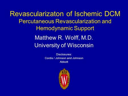 Revascularizaton of Ischemic DCM Percutaneous Revascularization and Hemodynamic Support Matthew R. Wolff, M.D. University of Wisconsin Disclosures: Cordis.
