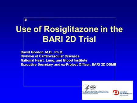 Use of Rosiglitazone in the BARI 2D Trial David Gordon, M.D., Ph.D. Division of Cardiovascular Diseases National Heart, Lung, and Blood Institute Executive.