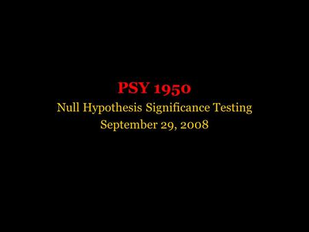 PSY 1950 Null Hypothesis Significance Testing September 29, 2008.