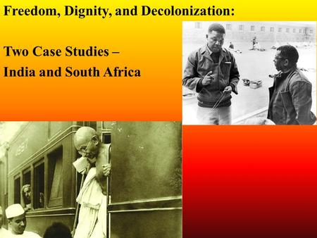 Freedom, Dignity, and Decolonization: Two Case Studies – India and South Africa.