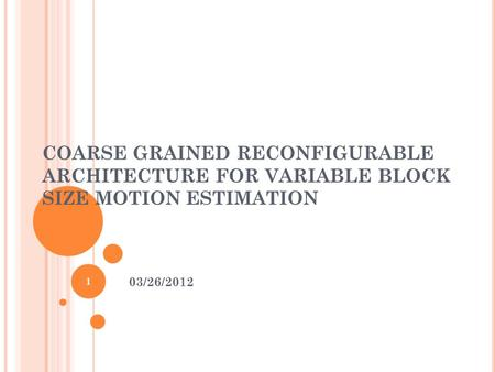 COARSE GRAINED RECONFIGURABLE ARCHITECTURE FOR VARIABLE BLOCK SIZE MOTION ESTIMATION 03/26/2012 1.