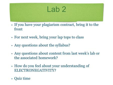 Lab 2 If you have your plagiarism contract, bring it to the front For next week, bring your lap tops to class Any questions about the syllabus? Any questions.