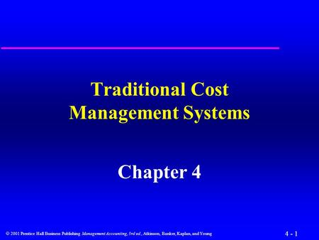 4 - 1  2001 Prentice Hall Business Publishing Management Accounting, 3rd ed., Atkinson, Banker, Kaplan, and Young Traditional Cost Management Systems.