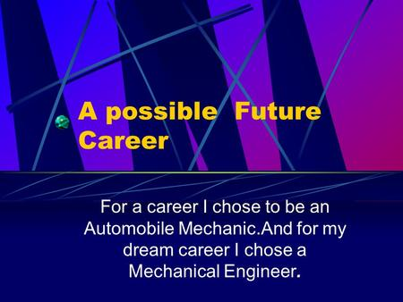 A possible Future Career For a career I chose to be an Automobile Mechanic.And for my dream career I chose a Mechanical Engineer.